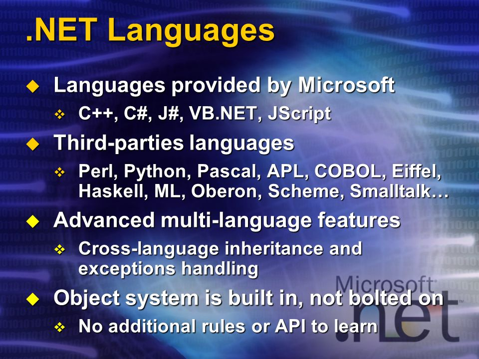.NET Languages Languages provided by Microsoft Languages provided by Microsoft C++, C#, J#, VB.NET, JScript C++, C#, J#, VB.NET, JScript Third-parties languages Third-parties languages Perl, Python, Pascal, APL, COBOL, Eiffel, Haskell, ML, Oberon, Scheme, Smalltalk… Perl, Python, Pascal, APL, COBOL, Eiffel, Haskell, ML, Oberon, Scheme, Smalltalk… Advanced multi-language features Advanced multi-language features Cross-language inheritance and exceptions handling Cross-language inheritance and exceptions handling Object system is built in, not bolted on Object system is built in, not bolted on No additional rules or API to learn No additional rules or API to learn