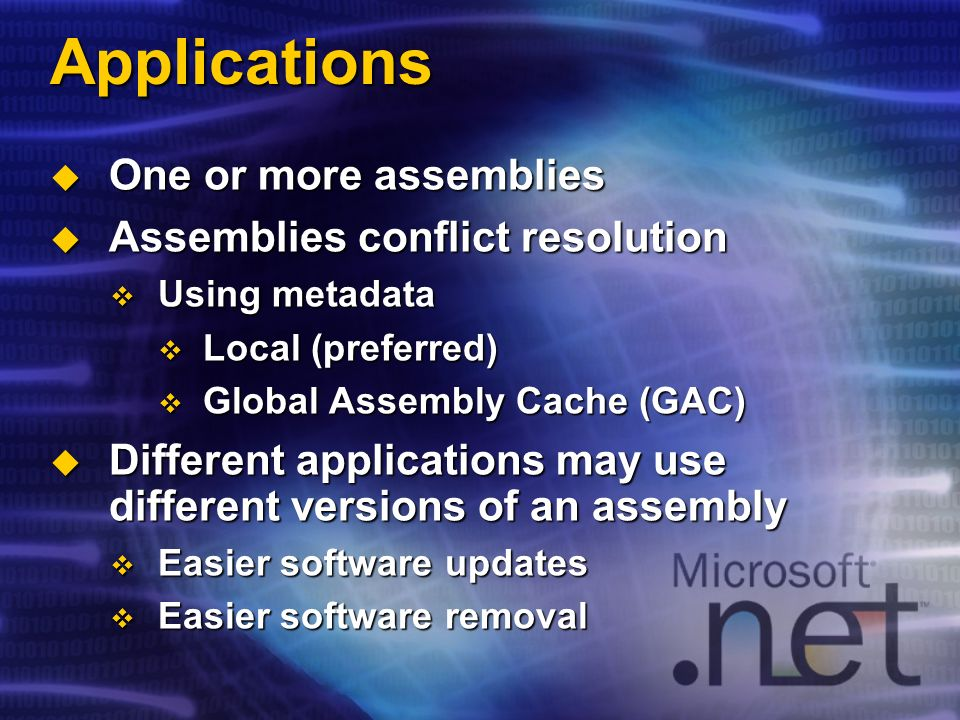 Applications One or more assemblies One or more assemblies Assemblies conflict resolution Assemblies conflict resolution Using metadata Using metadata Local (preferred) Local (preferred) Global Assembly Cache (GAC) Global Assembly Cache (GAC) Different applications may use different versions of an assembly Different applications may use different versions of an assembly Easier software updates Easier software updates Easier software removal Easier software removal
