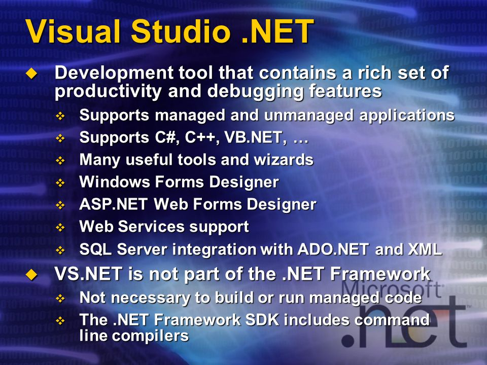 Visual Studio.NET Development tool that contains a rich set of productivity and debugging features Development tool that contains a rich set of productivity and debugging features Supports managed and unmanaged applications Supports managed and unmanaged applications Supports C#, C++, VB.NET, … Supports C#, C++, VB.NET, … Many useful tools and wizards Many useful tools and wizards Windows Forms Designer Windows Forms Designer ASP.NET Web Forms Designer ASP.NET Web Forms Designer Web Services support Web Services support SQL Server integration with ADO.NET and XML SQL Server integration with ADO.NET and XML VS.NET is not part of the.NET Framework VS.NET is not part of the.NET Framework Not necessary to build or run managed code Not necessary to build or run managed code The.NET Framework SDK includes command line compilers The.NET Framework SDK includes command line compilers