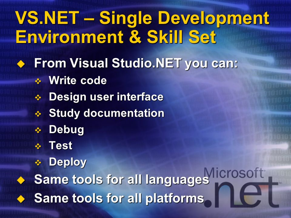 VS.NET – Single Development Environment & Skill Set From Visual Studio.NET you can: From Visual Studio.NET you can: Write code Write code Design user interface Design user interface Study documentation Study documentation Debug Debug Test Test Deploy Deploy Same tools for all languages Same tools for all languages Same tools for all platforms Same tools for all platforms
