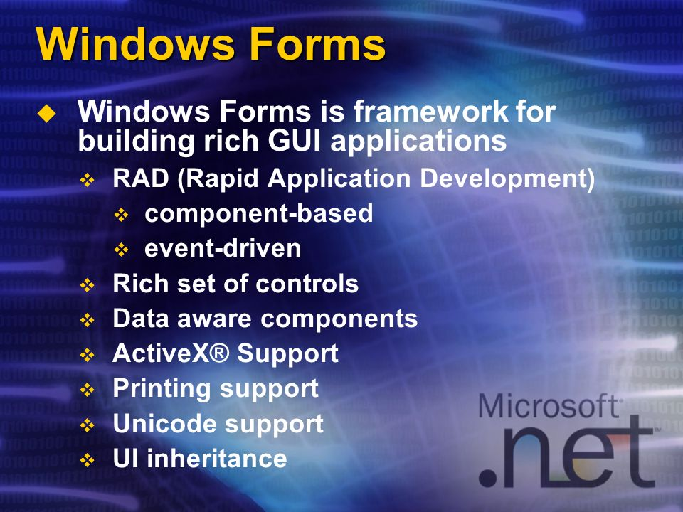 Windows Forms Windows Forms is framework for building rich GUI applications RAD (Rapid Application Development) component-based event-driven Rich set of controls Data aware components ActiveX® Support Printing support Unicode support UI inheritance
