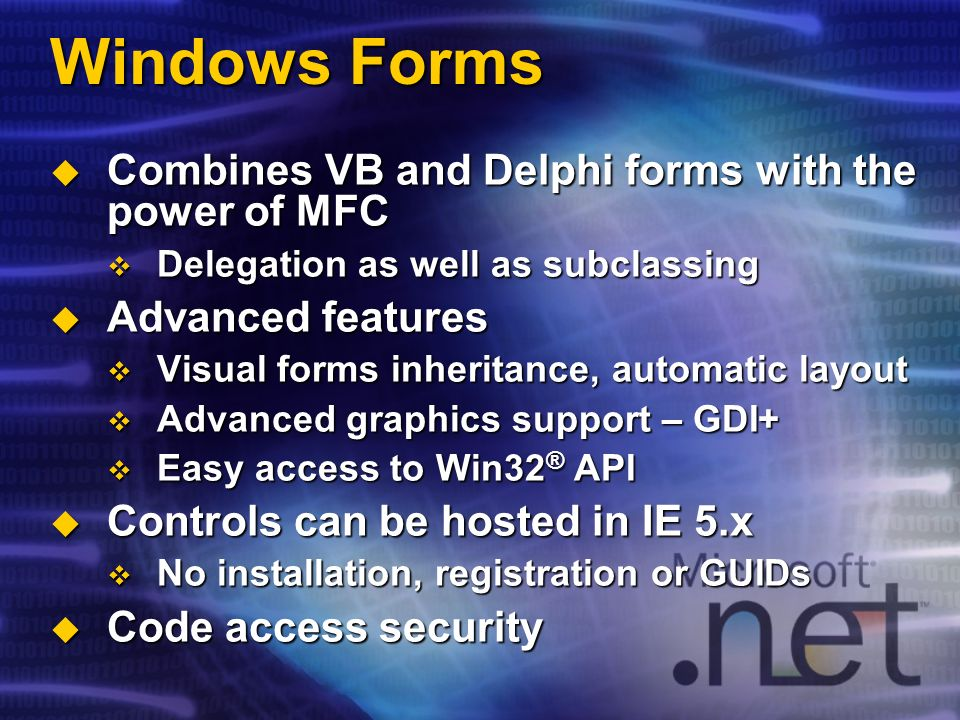 Windows Forms Combines VB and Delphi forms with the power of MFC Combines VB and Delphi forms with the power of MFC Delegation as well as subclassing Delegation as well as subclassing Advanced features Advanced features Visual forms inheritance, automatic layout Visual forms inheritance, automatic layout Advanced graphics support – GDI+ Advanced graphics support – GDI+ Easy access to Win32 ® API Easy access to Win32 ® API Controls can be hosted in IE 5.x Controls can be hosted in IE 5.x No installation, registration or GUIDs No installation, registration or GUIDs Code access security Code access security