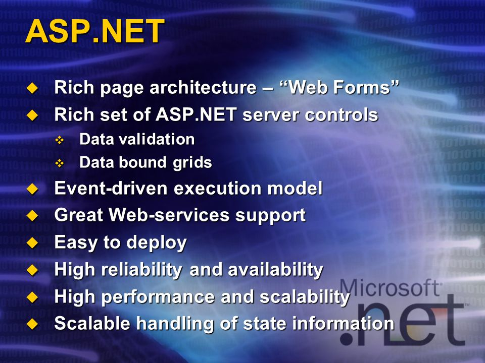 ASP.NET Rich page architecture – Web Forms Rich page architecture – Web Forms Rich set of ASP.NET server controls Rich set of ASP.NET server controls Data validation Data validation Data bound grids Data bound grids Event-driven execution model Event-driven execution model Great Web-services support Great Web-services support Easy to deploy Easy to deploy High reliability and availability High reliability and availability High performance and scalability High performance and scalability Scalable handling of state information Scalable handling of state information