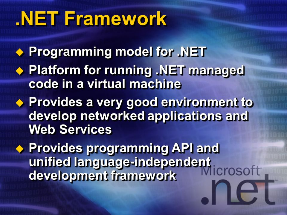 .NET Framework Programming model for.NET Programming model for.NET Platform for running.NET managed code in a virtual machine Platform for running.NET managed code in a virtual machine Provides a very good environment to develop networked applications and Web Services Provides a very good environment to develop networked applications and Web Services Provides programming API and unified language-independent development framework Provides programming API and unified language-independent development framework Programming model for.NET Programming model for.NET Platform for running.NET managed code in a virtual machine Platform for running.NET managed code in a virtual machine Provides a very good environment to develop networked applications and Web Services Provides a very good environment to develop networked applications and Web Services Provides programming API and unified language-independent development framework Provides programming API and unified language-independent development framework