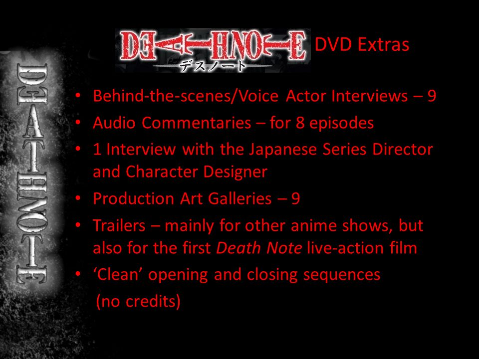 DVD Extras Behind-the-scenes/Voice Actor Interviews – 9 Audio Commentaries – for 8 episodes 1 Interview with the Japanese Series Director and Character Designer Production Art Galleries – 9 Trailers – mainly for other anime shows, but also for the first Death Note live-action film Clean opening and closing sequences (no credits)