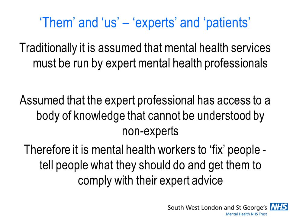 Them and us – experts and patients Traditionally it is assumed that mental health services must be run by expert mental health professionals Assumed that the expert professional has access to a body of knowledge that cannot be understood by non-experts Therefore it is mental health workers to fix people - tell people what they should do and get them to comply with their expert advice