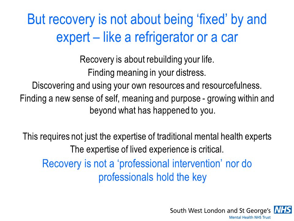 But recovery is not about being fixed by and expert – like a refrigerator or a car Recovery is about rebuilding your life.