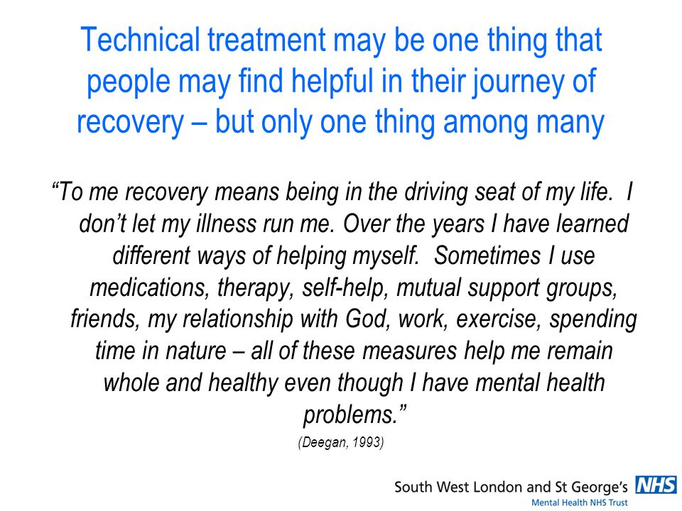 Technical treatment may be one thing that people may find helpful in their journey of recovery – but only one thing among many To me recovery means being in the driving seat of my life.