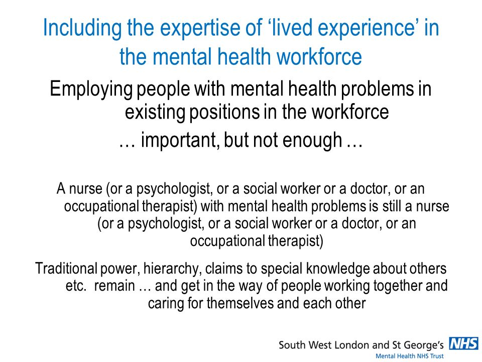 Including the expertise of lived experience in the mental health workforce Employing people with mental health problems in existing positions in the workforce … important, but not enough … A nurse (or a psychologist, or a social worker or a doctor, or an occupational therapist) with mental health problems is still a nurse (or a psychologist, or a social worker or a doctor, or an occupational therapist) Traditional power, hierarchy, claims to special knowledge about others etc.