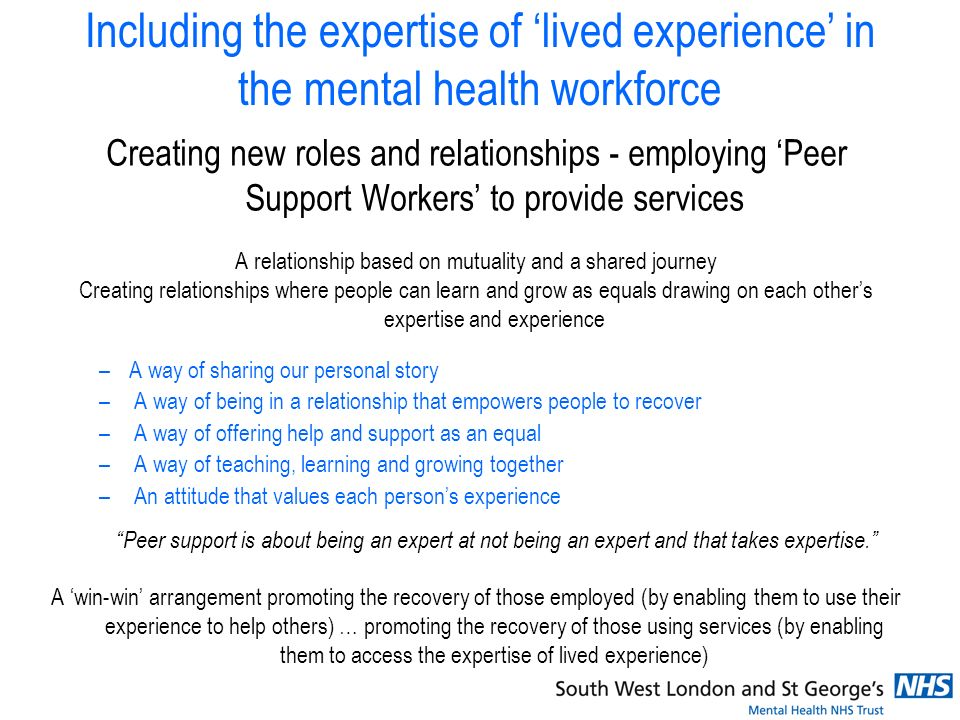 Including the expertise of lived experience in the mental health workforce Creating new roles and relationships - employing Peer Support Workers to provide services A relationship based on mutuality and a shared journey Creating relationships where people can learn and grow as equals drawing on each others expertise and experience –A way of sharing our personal story – A way of being in a relationship that empowers people to recover – A way of offering help and support as an equal – A way of teaching, learning and growing together – An attitude that values each persons experience Peer support is about being an expert at not being an expert and that takes expertise.