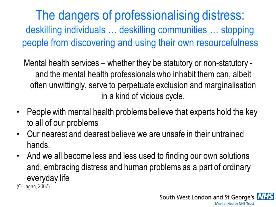The dangers of professionalising distress: deskilling individuals … deskilling communities … stopping people from discovering and using their own resourcefulness Mental health services – whether they be statutory or non-statutory - and the mental health professionals who inhabit them can, albeit often unwittingly, serve to perpetuate exclusion and marginalisation in a kind of vicious cycle.