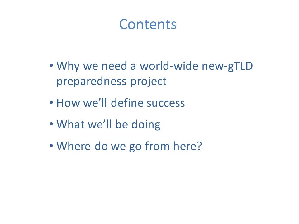 Contents Why we need a world-wide new-gTLD preparedness project How well define success What well be doing Where do we go from here