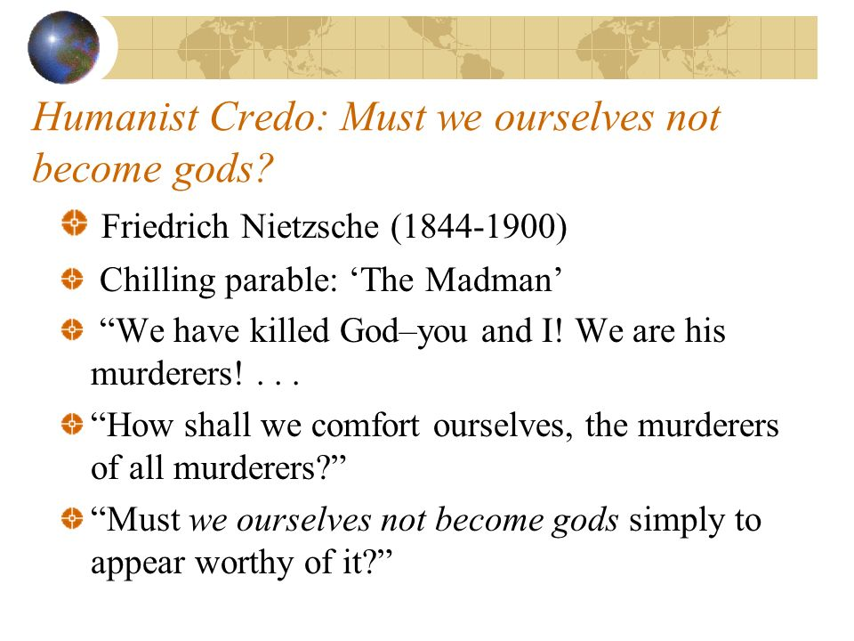 Humanist Credo: Must we ourselves not become gods.