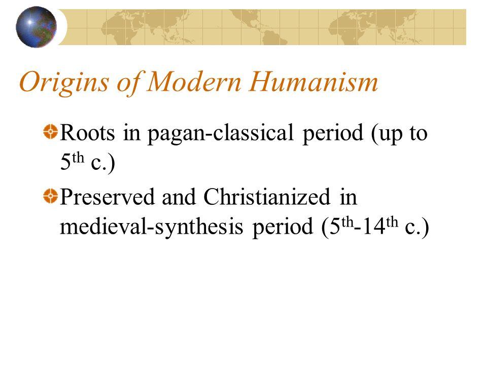 Origins of Modern Humanism Roots in pagan-classical period (up to 5 th c.) Preserved and Christianized in medieval-synthesis period (5 th -14 th c.)