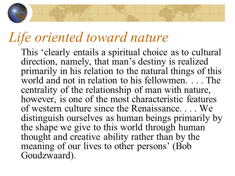 Life oriented toward nature This clearly entails a spiritual choice as to cultural direction, namely, that mans destiny is realized primarily in his relation to the natural things of this world and not in relation to his fellowmen....
