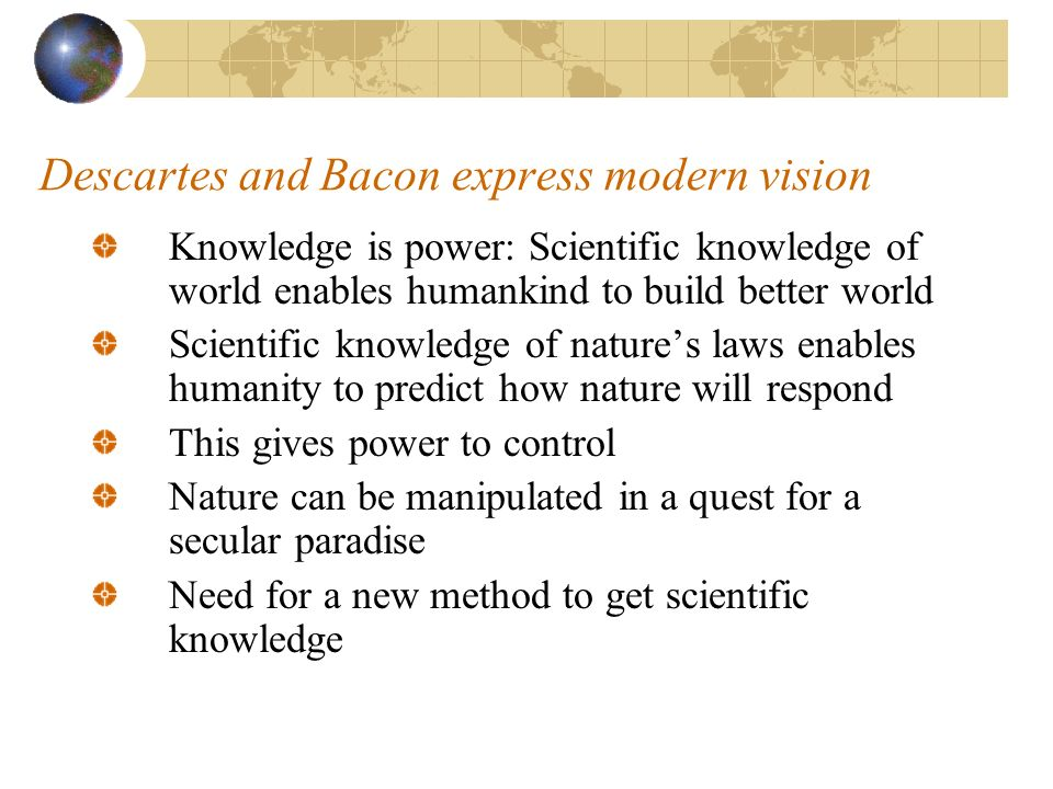 Descartes and Bacon express modern vision Knowledge is power: Scientific knowledge of world enables humankind to build better world Scientific knowledge of natures laws enables humanity to predict how nature will respond This gives power to control Nature can be manipulated in a quest for a secular paradise Need for a new method to get scientific knowledge