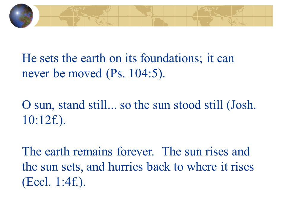 He sets the earth on its foundations; it can never be moved (Ps.