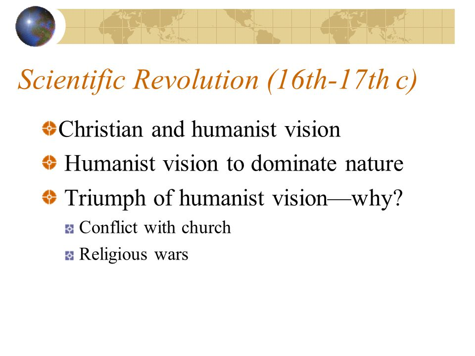 Scientific Revolution (16th-17th c) Christian and humanist vision Humanist vision to dominate nature Triumph of humanist visionwhy.