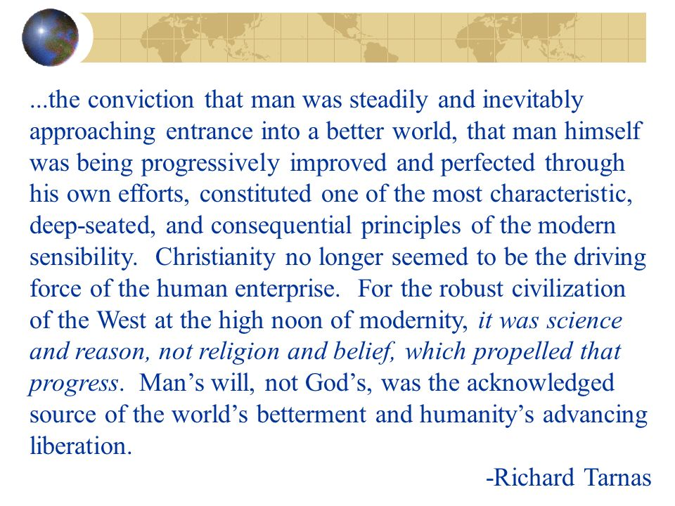 ...the conviction that man was steadily and inevitably approaching entrance into a better world, that man himself was being progressively improved and perfected through his own efforts, constituted one of the most characteristic, deep-seated, and consequential principles of the modern sensibility.