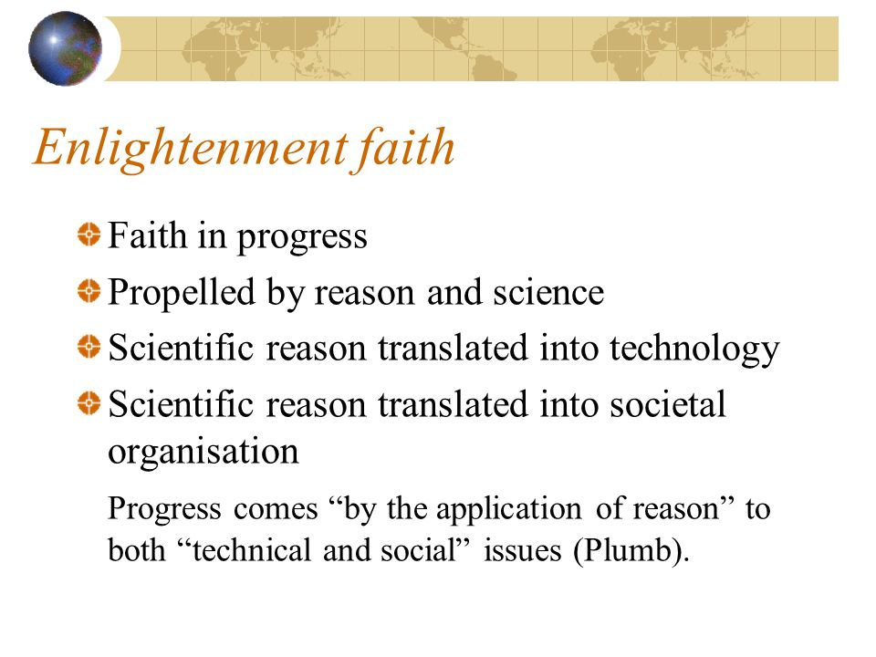 Enlightenment faith Faith in progress Propelled by reason and science Scientific reason translated into technology Scientific reason translated into societal organisation Progress comes by the application of reason to both technical and social issues (Plumb).