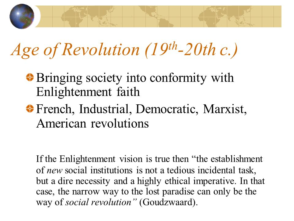 Age of Revolution (19 th -20th c.) Bringing society into conformity with Enlightenment faith French, Industrial, Democratic, Marxist, American revolutions If the Enlightenment vision is true then the establishment of new social institutions is not a tedious incidental task, but a dire necessity and a highly ethical imperative.