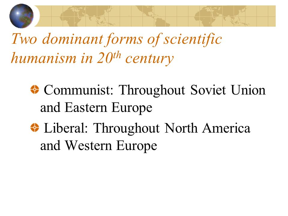 Two dominant forms of scientific humanism in 20 th century Communist: Throughout Soviet Union and Eastern Europe Liberal: Throughout North America and Western Europe