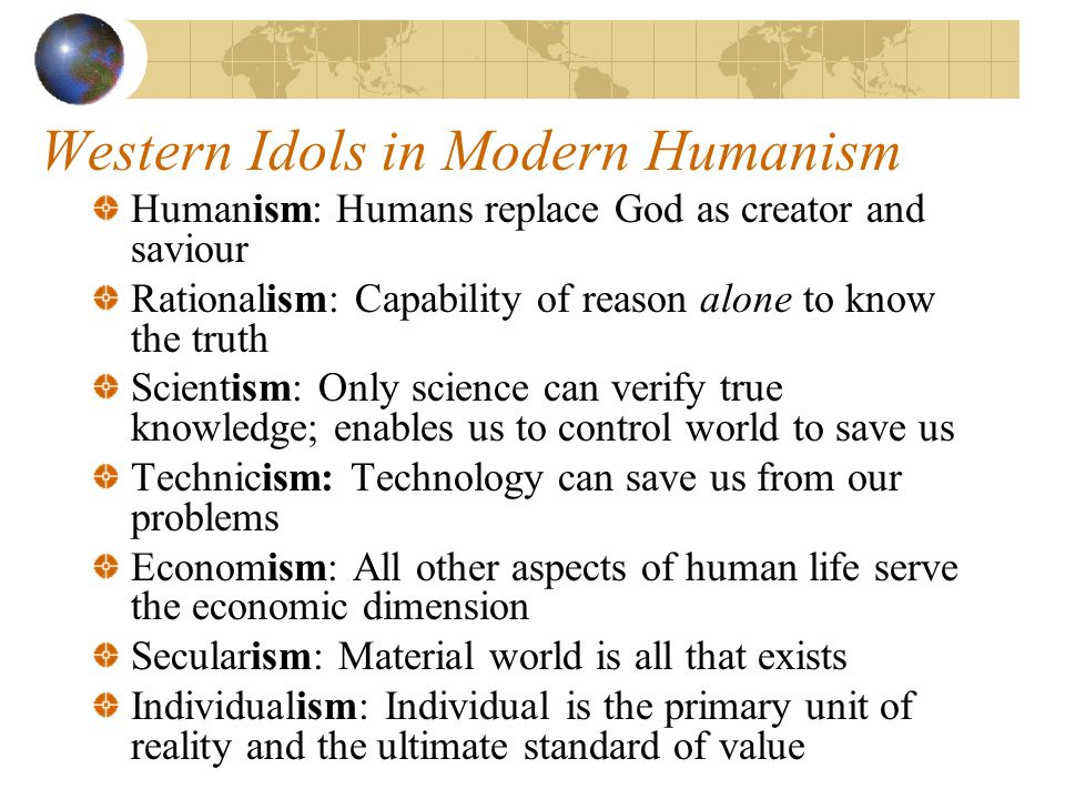 Western Idols in Modern Humanism Humanism: Humans replace God as creator and saviour Rationalism: Capability of reason alone to know the truth Scientism: Only science can verify true knowledge; enables us to control world to save us Technicism: Technology can save us from our problems Economism: All other aspects of human life serve the economic dimension Secularism: Material world is all that exists Individualism: Individual is the primary unit of reality and the ultimate standard of value