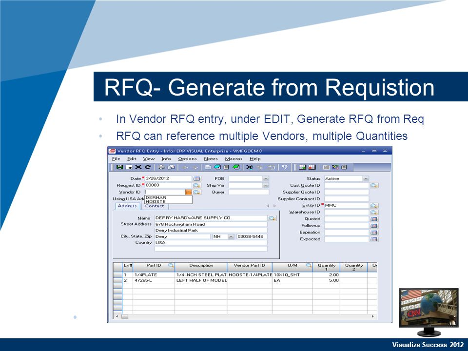 Visualize Success 2012 RFQ- Generate from Requistion In Vendor RFQ entry, under EDIT, Generate RFQ from Req RFQ can reference multiple Vendors, multiple Quantities