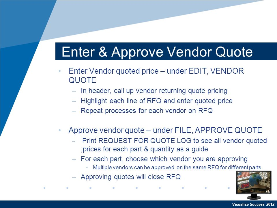 Visualize Success 2012 Enter & Approve Vendor Quote Enter Vendor quoted price – under EDIT, VENDOR QUOTE –In header, call up vendor returning quote pricing –Highlight each line of RFQ and enter quoted price –Repeat processes for each vendor on RFQ Approve vendor quote – under FILE, APPROVE QUOTE – Print REQUEST FOR QUOTE LOG to see all vendor quoted ;prices for each part & quantity as a guide –For each part, choose which vendor you are approving Multiple vendors can be approved on the same RFQ for different parts –Approving quotes will close RFQ