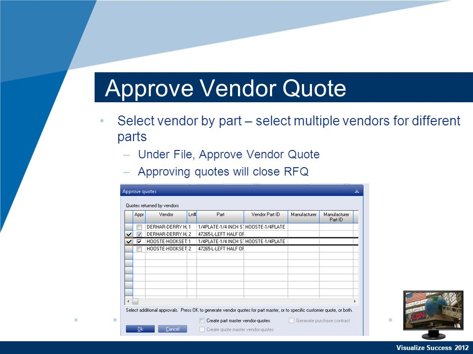 Visualize Success 2012 Approve Vendor Quote Select vendor by part – select multiple vendors for different parts –Under File, Approve Vendor Quote –Approving quotes will close RFQ