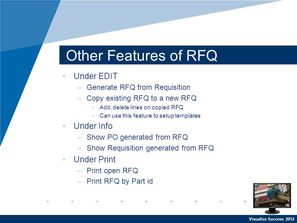 Visualize Success 2012 Other Features of RFQ Under EDIT –Generate RFQ from Requisition –Copy existing RFQ to a new RFQ Add, delete lines on copied RFQ Can use this feature to setup templates Under Info –Show PO generated from RFQ –Show Requisition generated from RFQ Under Print –Print open RFQ –Print RFQ by Part id