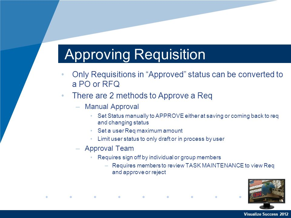 Visualize Success 2012 Approving Requisition Only Requisitions in Approved status can be converted to a PO or RFQ There are 2 methods to Approve a Req –Manual Approval Set Status manually to APPROVE either at saving or coming back to req and changing status Set a user Req maximum amount Limit user status to only draft or in process by user –Approval Team Requires sign off by individual or group members –Requires members to review TASK MAINTENANCE to view Req and approve or reject