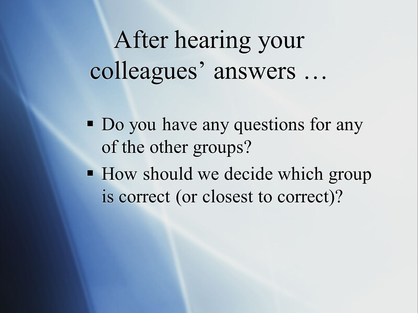 After hearing your colleagues answers … Do you have any questions for any of the other groups.
