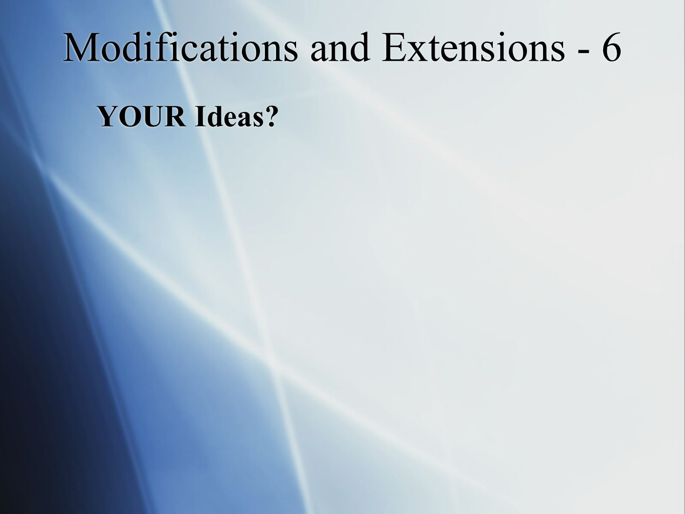 Modifications and Extensions - 6 YOUR Ideas
