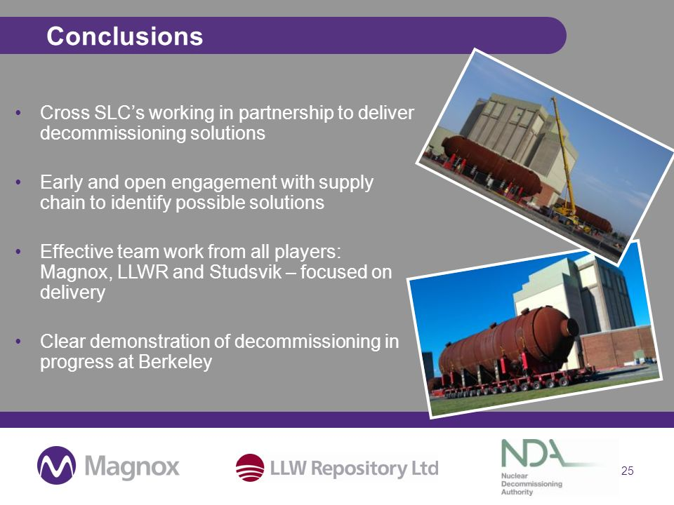 25 Conclusions Cross SLCs working in partnership to deliver decommissioning solutions Early and open engagement with supply chain to identify possible solutions Effective team work from all players: Magnox, LLWR and Studsvik – focused on delivery Clear demonstration of decommissioning in progress at Berkeley