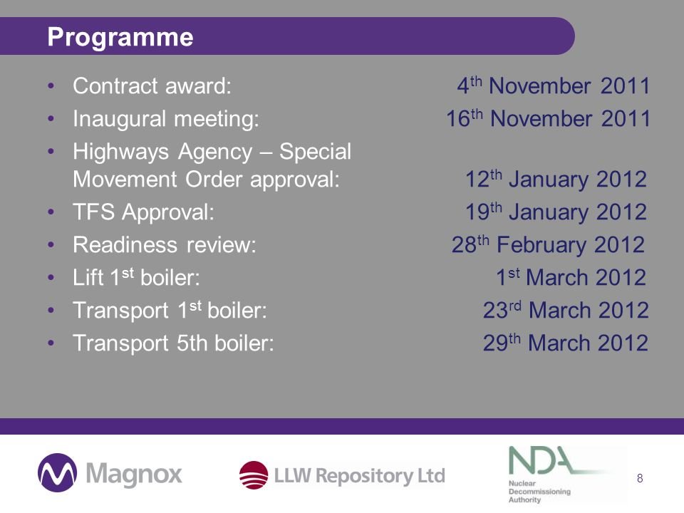 Programme Contract award:4 th November 2011 Inaugural meeting: 16 th November 2011 Highways Agency – Special Movement Order approval: 12 th January 2012 TFS Approval: 19 th January 2012 Readiness review: 28 th February 2012 Lift 1 st boiler: 1 st March 2012 Transport 1 st boiler: 23 rd March 2012 Transport 5th boiler: 29 th March