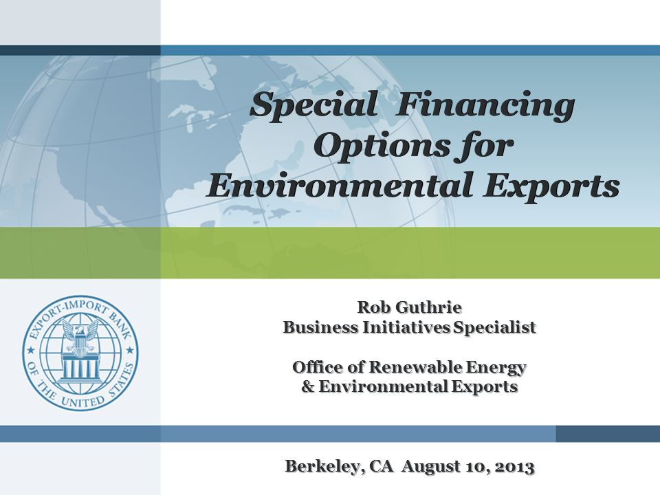Special Financing Options for Environmental Exports Rob Guthrie Business Initiatives Specialist Office of Renewable Energy & Environmental Exports Berkeley, CA August 10, 2013