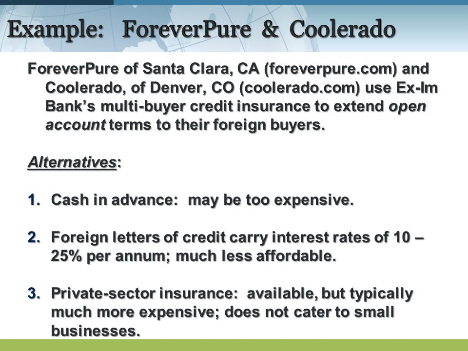 Example: ForeverPure & Coolerado ForeverPure of Santa Clara, CA (foreverpure.com) and Coolerado, of Denver, CO (coolerado.com) use Ex-Im Banks multi-buyer credit insurance to extend open account terms to their foreign buyers.