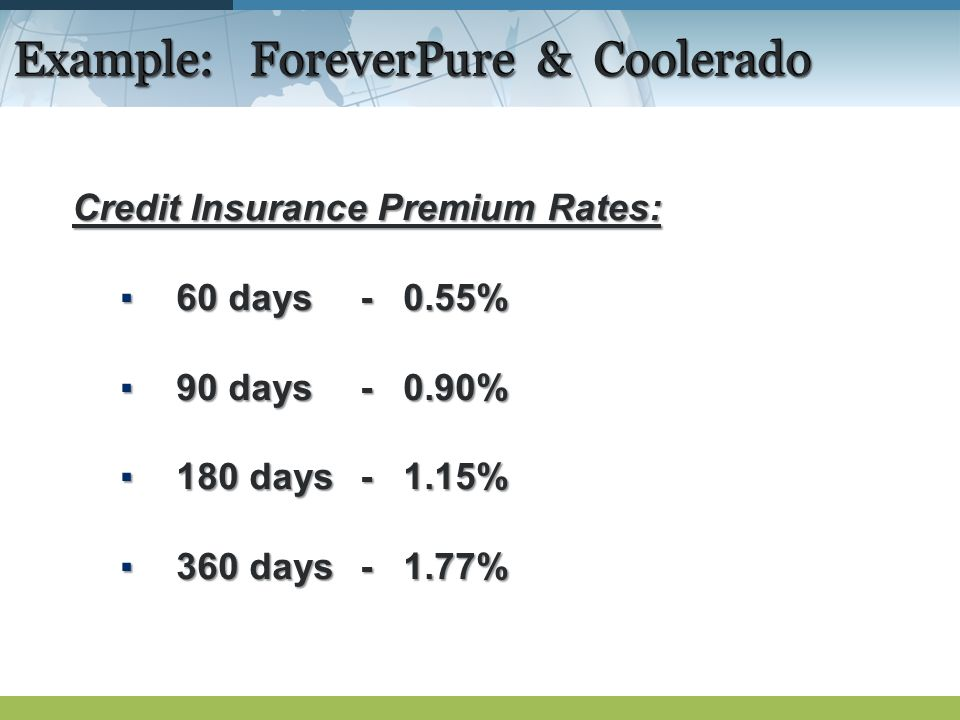 Example: ForeverPure & Coolerado Credit Insurance Premium Rates: 60 days- 0.55%60 days- 0.55% 90 days- 0.90%90 days- 0.90% 180 days- 1.15%180 days- 1.15% 360 days- 1.77%360 days- 1.77%