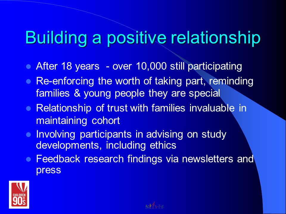 Building a positive relationship After 18 years - over 10,000 still participating Re-enforcing the worth of taking part, reminding families & young people they are special Relationship of trust with families invaluable in maintaining cohort Involving participants in advising on study developments, including ethics Feedback research findings via newsletters and press