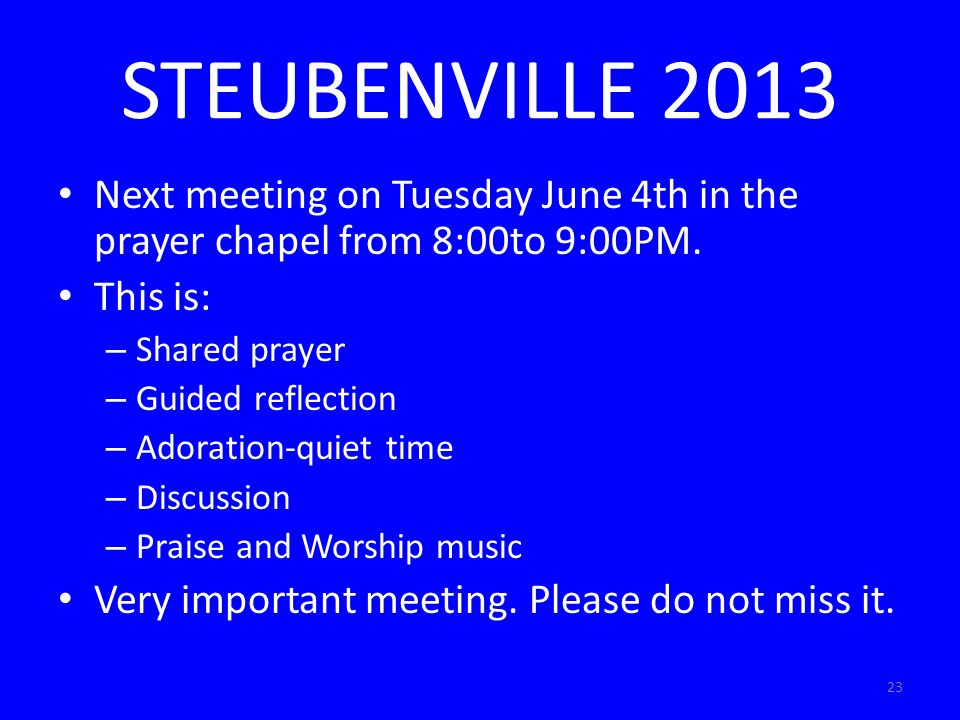 23 STEUBENVILLE 2013 Next meeting on Tuesday June 4th in the prayer chapel from 8:00to 9:00PM.