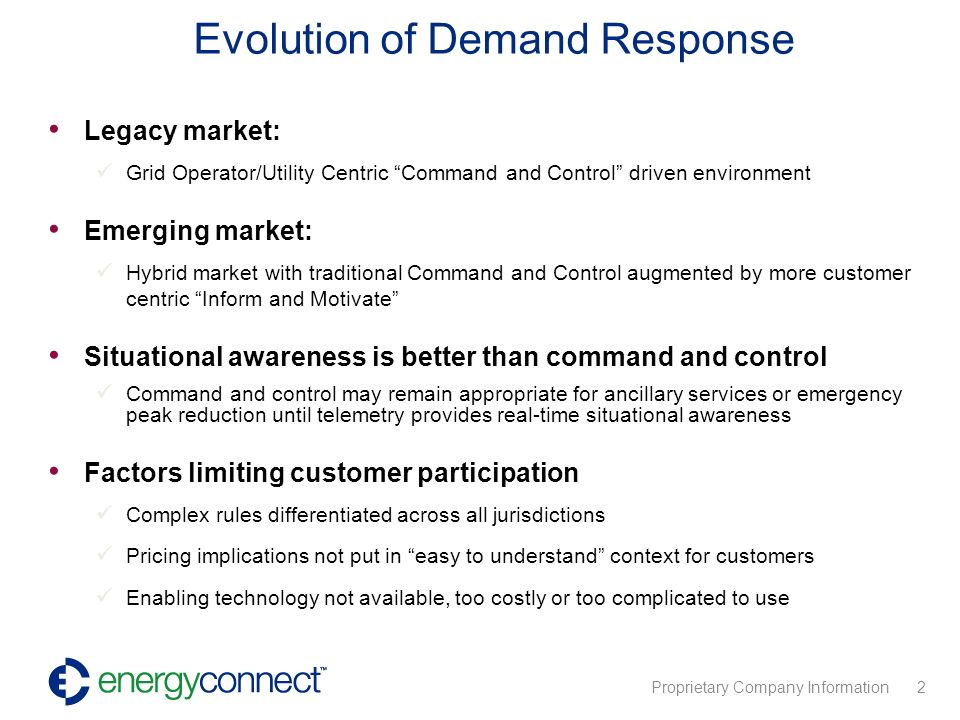 Proprietary Company Information 2 Legacy market: Grid Operator/Utility Centric Command and Control driven environment Emerging market: Hybrid market with traditional Command and Control augmented by more customer centric Inform and Motivate Situational awareness is better than command and control Command and control may remain appropriate for ancillary services or emergency peak reduction until telemetry provides real-time situational awareness Factors limiting customer participation Complex rules differentiated across all jurisdictions Pricing implications not put in easy to understand context for customers Enabling technology not available, too costly or too complicated to use Evolution of Demand Response