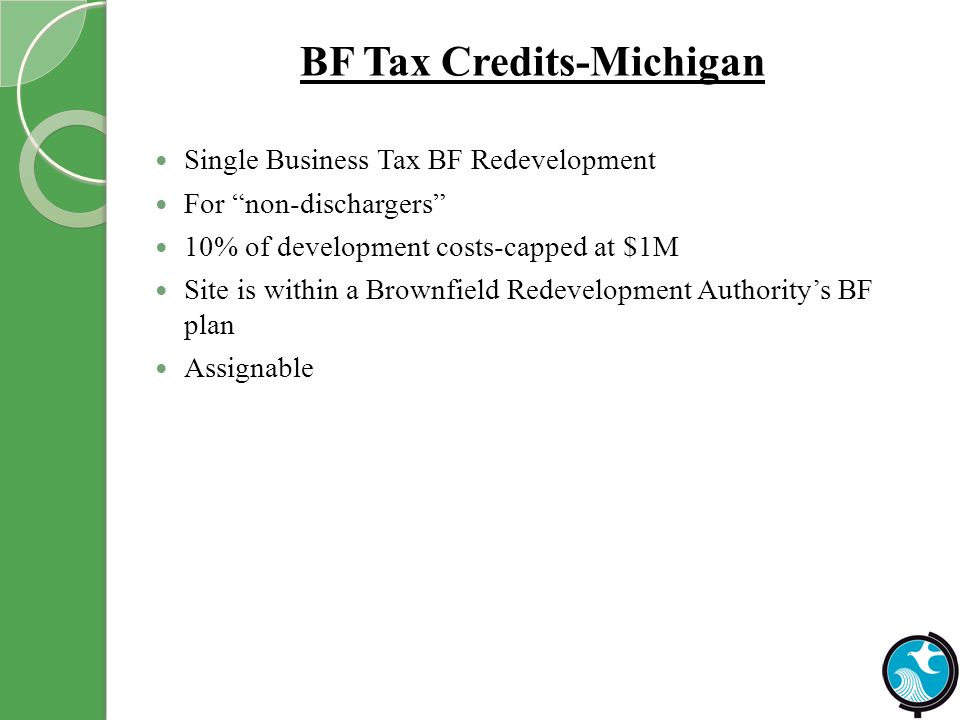 BF Tax Credits-Michigan Single Business Tax BF Redevelopment For non-dischargers 10% of development costs-capped at $1M Site is within a Brownfield Redevelopment Authoritys BF plan Assignable