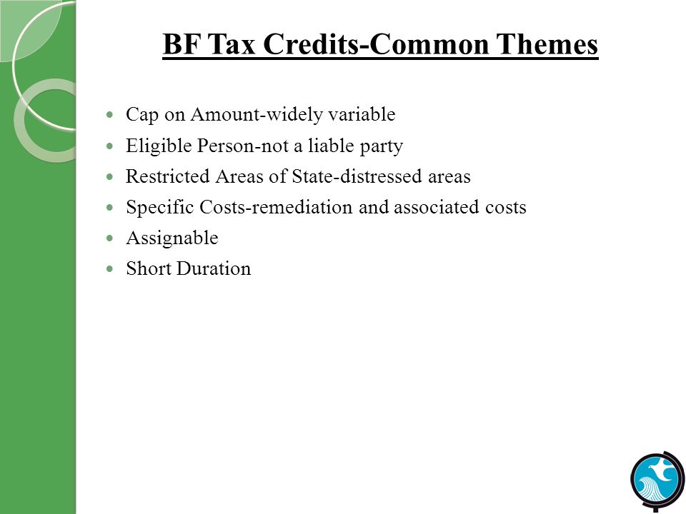BF Tax Credits-Common Themes Cap on Amount-widely variable Eligible Person-not a liable party Restricted Areas of State-distressed areas Specific Costs-remediation and associated costs Assignable Short Duration