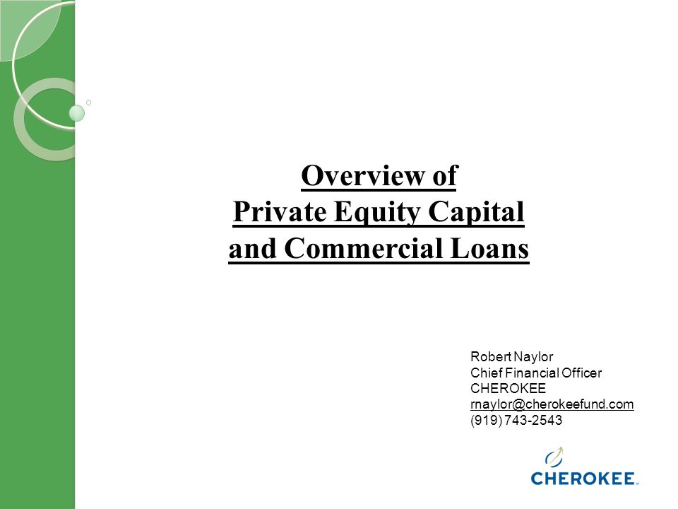 Overview of Private Equity Capital and Commercial Loans Robert Naylor Chief Financial Officer CHEROKEE (919)
