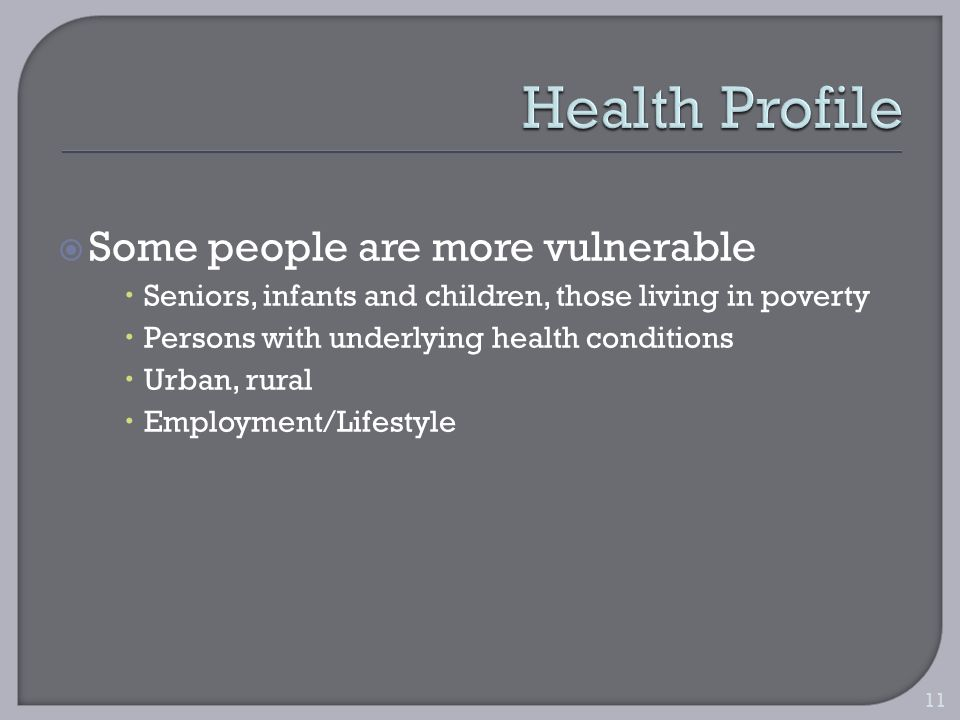 Some people are more vulnerable Seniors, infants and children, those living in poverty Persons with underlying health conditions Urban, rural Employment/Lifestyle 11