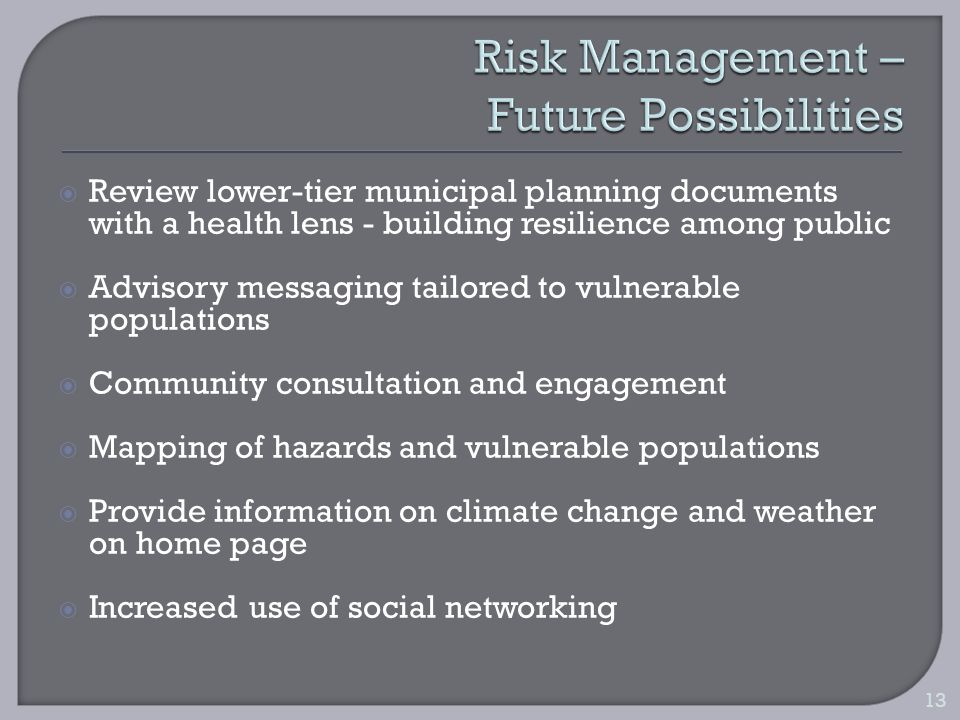 Review lower-tier municipal planning documents with a health lens - building resilience among public Advisory messaging tailored to vulnerable populations Community consultation and engagement Mapping of hazards and vulnerable populations Provide information on climate change and weather on home page Increased use of social networking 13