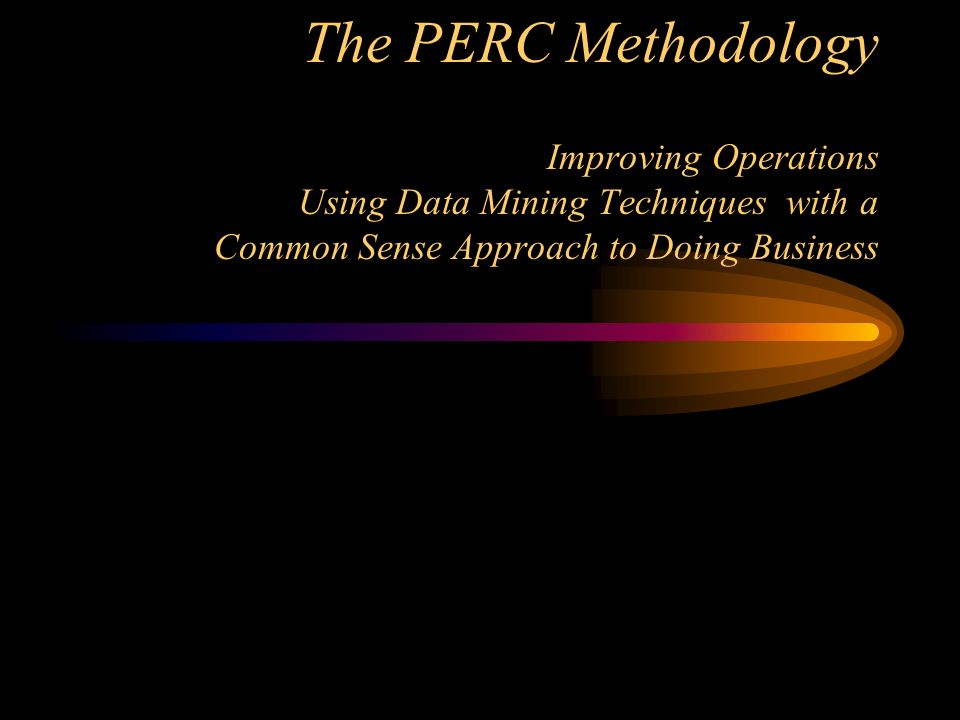 The PERC Methodology Improving Operations Using Data Mining Techniques with a Common Sense Approach to Doing Business