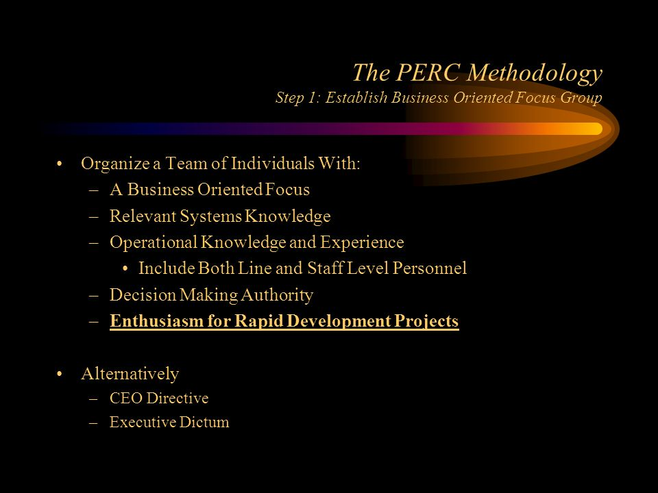 The PERC Methodology Step 1: Establish Business Oriented Focus Group Organize a Team of Individuals With: –A Business Oriented Focus –Relevant Systems Knowledge –Operational Knowledge and Experience Include Both Line and Staff Level Personnel –Decision Making Authority –Enthusiasm for Rapid Development Projects Alternatively –CEO Directive –Executive Dictum