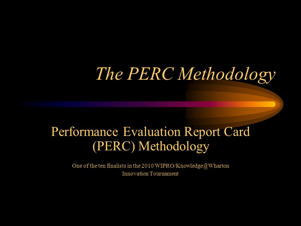 The PERC Methodology Performance Evaluation Report Card (PERC) Methodology One of the ten finalists in the 2010 WIPRO/Knowledge@Wharton Innovation Tournament